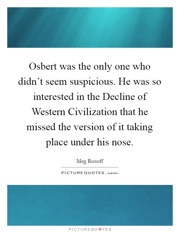 Osbert was the only one who didn't seem suspicious. He was so interested in the Decline of Western Civilization that he missed the version of it taking place under his nose Picture Quote #1