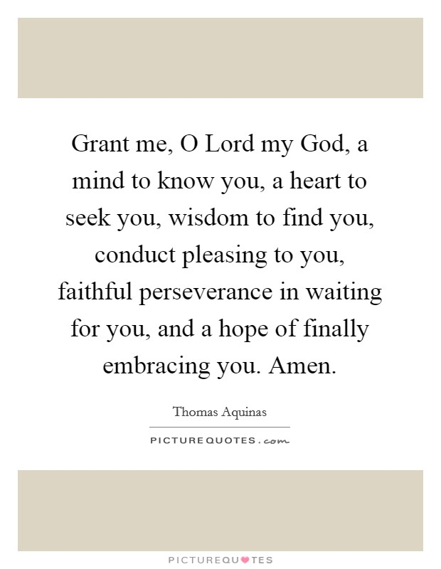 Grant me, O Lord my God, a mind to know you, a heart to seek you, wisdom to find you, conduct pleasing to you, faithful perseverance in waiting for you, and a hope of finally embracing you. Amen Picture Quote #1