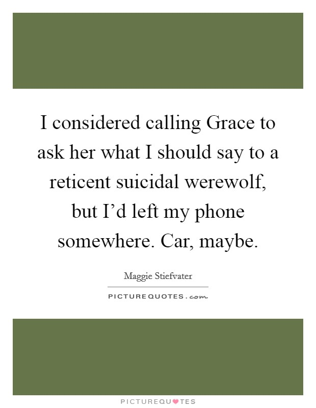 I considered calling Grace to ask her what I should say to a reticent suicidal werewolf, but I'd left my phone somewhere. Car, maybe Picture Quote #1