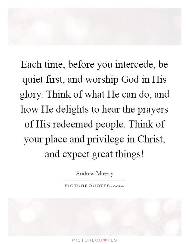 Each time, before you intercede, be quiet first, and worship God in His glory. Think of what He can do, and how He delights to hear the prayers of His redeemed people. Think of your place and privilege in Christ, and expect great things! Picture Quote #1
