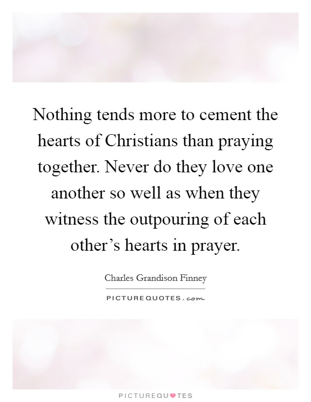 Nothing tends more to cement the hearts of Christians than praying together. Never do they love one another so well as when they witness the outpouring of each other's hearts in prayer Picture Quote #1