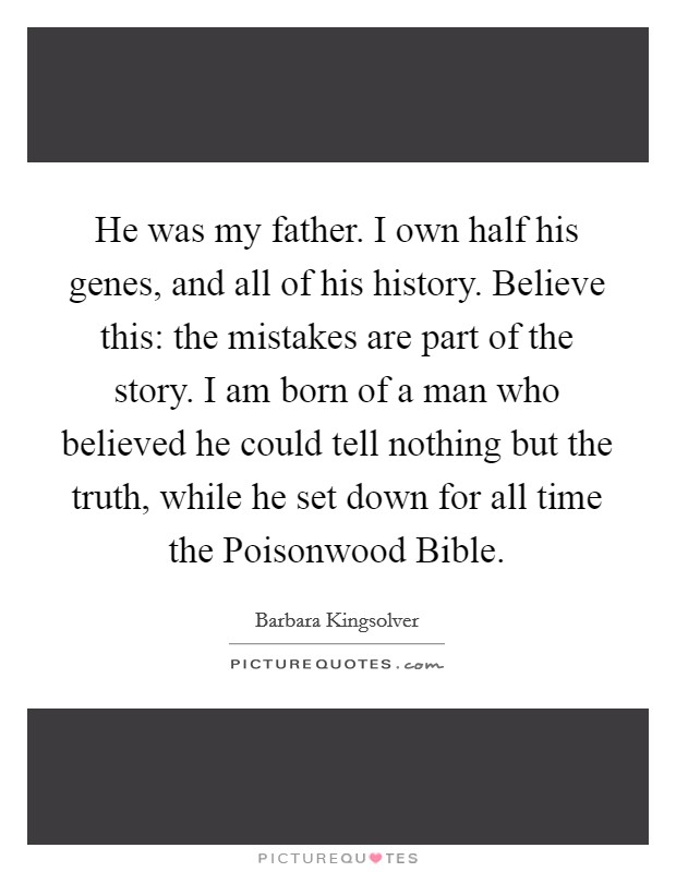 He was my father. I own half his genes, and all of his history. Believe this: the mistakes are part of the story. I am born of a man who believed he could tell nothing but the truth, while he set down for all time the Poisonwood Bible Picture Quote #1