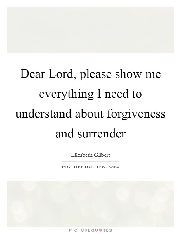 Dear Lord, please show me everything I need to understand about forgiveness and surrender Picture Quote #1