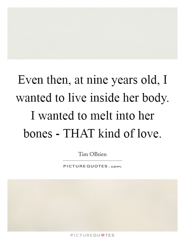 Even then, at nine years old, I wanted to live inside her body. I wanted to melt into her bones - THAT kind of love Picture Quote #1