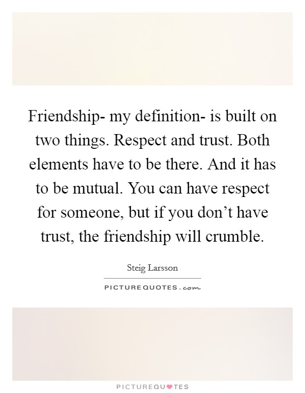 Friendship- my definition- is built on two things. Respect and trust. Both elements have to be there. And it has to be mutual. You can have respect for someone, but if you don't have trust, the friendship will crumble Picture Quote #1