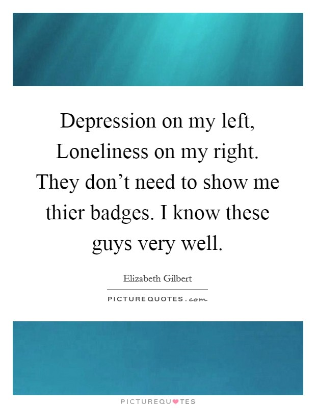 Depression on my left, Loneliness on my right. They don't need to show me thier badges. I know these guys very well Picture Quote #1
