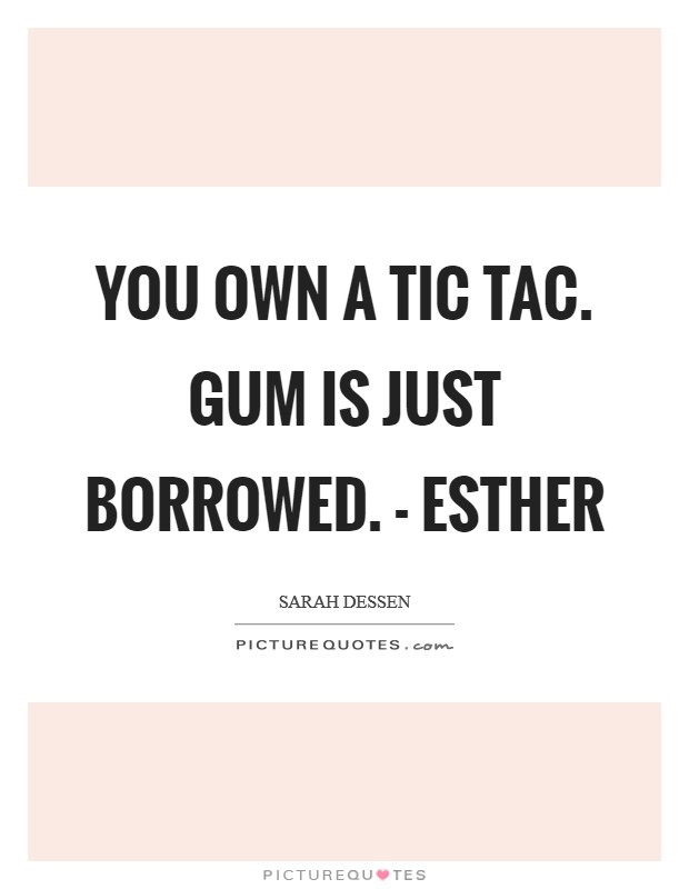 You own a Tic Tac. Gum is just borrowed. - Esther Picture Quote #1