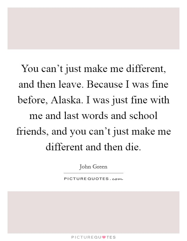 You can't just make me different, and then leave. Because I was fine before, Alaska. I was just fine with me and last words and school friends, and you can't just make me different and then die Picture Quote #1