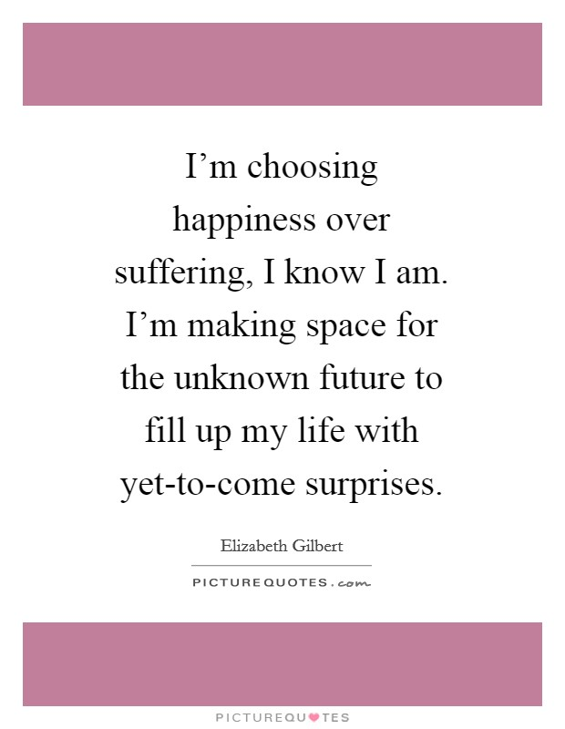 I'm choosing happiness over suffering, I know I am. I'm making space for the unknown future to fill up my life with yet-to-come surprises Picture Quote #1