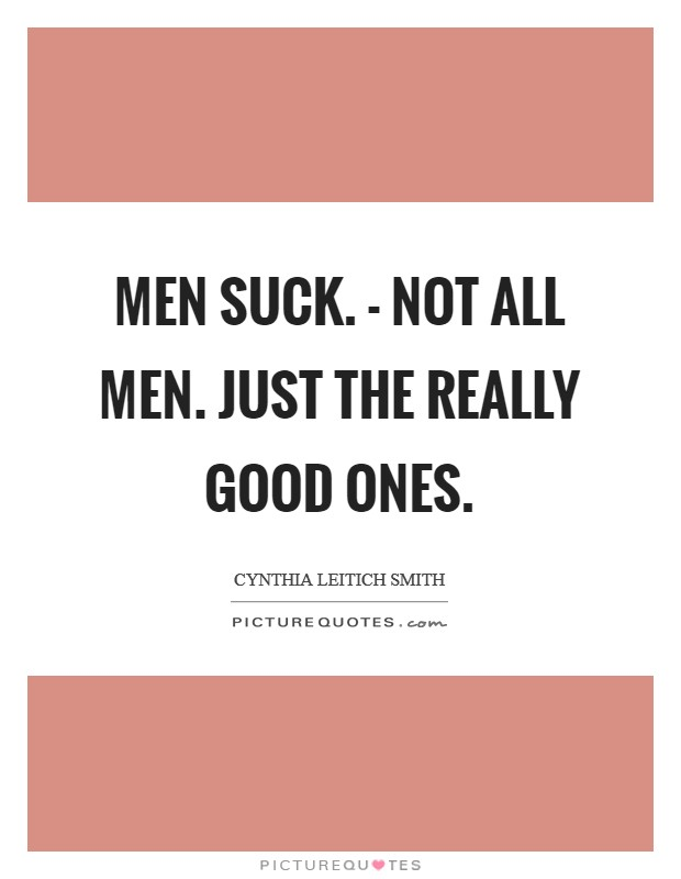 Men suck. - Not all men. Just the really good ones Picture Quote #1