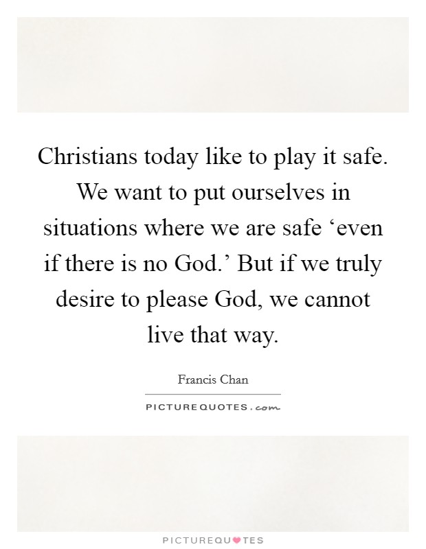 Christians today like to play it safe. We want to put ourselves in situations where we are safe 'even if there is no God.' But if we truly desire to please God, we cannot live that way Picture Quote #1