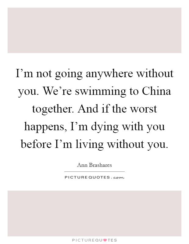 I'm not going anywhere without you. We're swimming to China together. And if the worst happens, I'm dying with you before I'm living without you Picture Quote #1