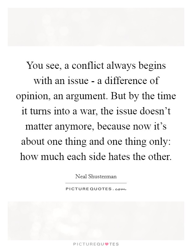 You see, a conflict always begins with an issue - a difference of opinion, an argument. But by the time it turns into a war, the issue doesn't matter anymore, because now it's about one thing and one thing only: how much each side hates the other Picture Quote #1