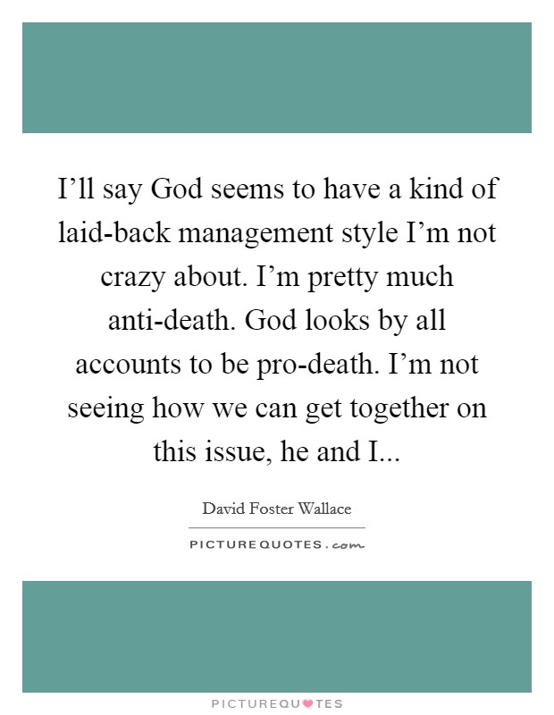 I'll say God seems to have a kind of laid-back management style I'm not crazy about. I'm pretty much anti-death. God looks by all accounts to be pro-death. I'm not seeing how we can get together on this issue, he and I Picture Quote #1