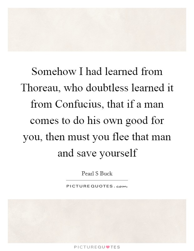 Somehow I had learned from Thoreau, who doubtless learned it from Confucius, that if a man comes to do his own good for you, then must you flee that man and save yourself Picture Quote #1