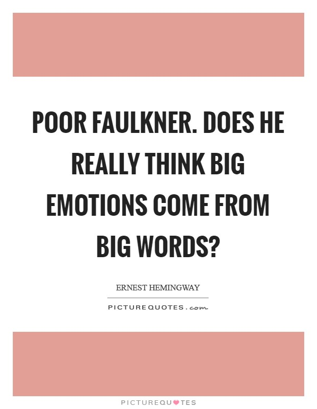 Poor Faulkner. Does he really think big emotions come from big words? Picture Quote #1