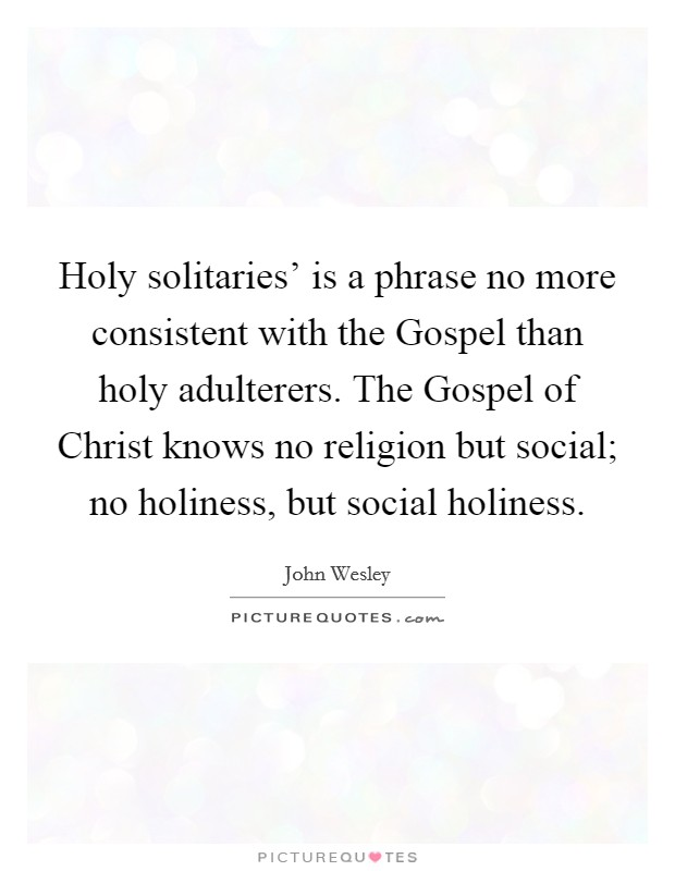 Holy solitaries' is a phrase no more consistent with the Gospel than holy adulterers. The Gospel of Christ knows no religion but social; no holiness, but social holiness Picture Quote #1