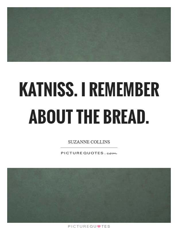 Katniss. I remember about the bread Picture Quote #1