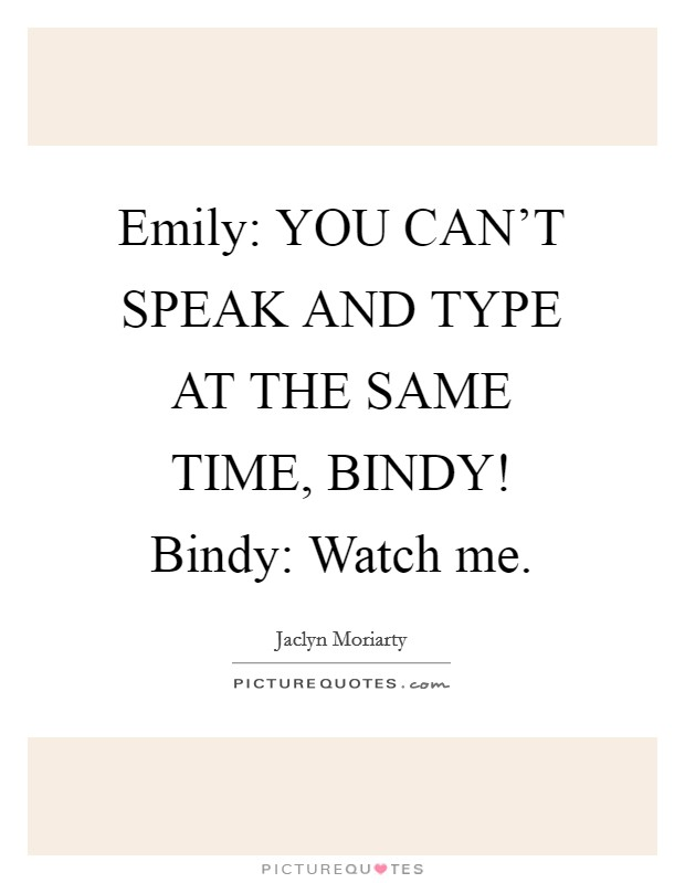 Emily: YOU CAN'T SPEAK AND TYPE AT THE SAME TIME, BINDY! Bindy: Watch me Picture Quote #1