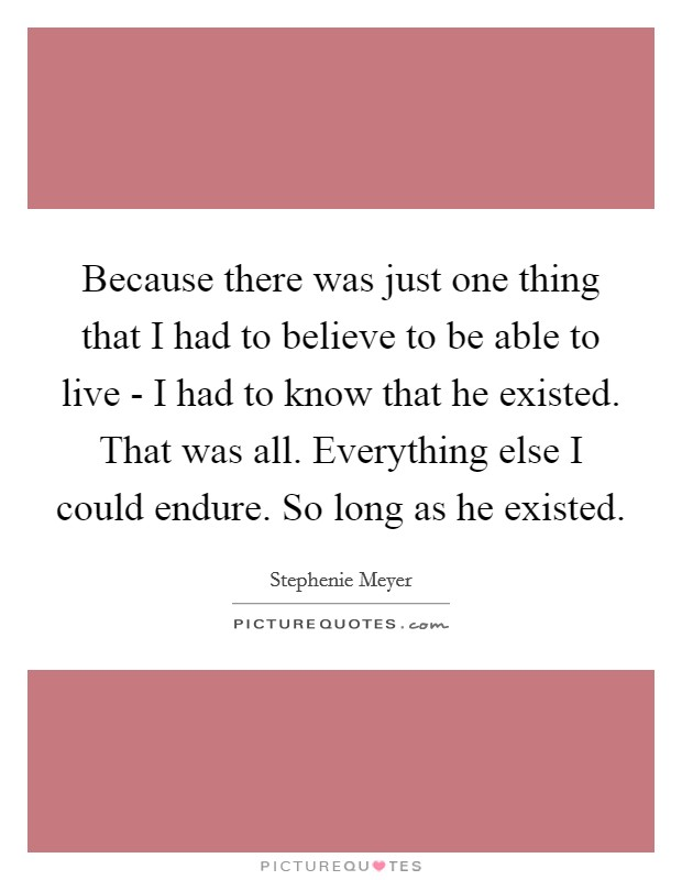 Because there was just one thing that I had to believe to be able to live - I had to know that he existed. That was all. Everything else I could endure. So long as he existed Picture Quote #1