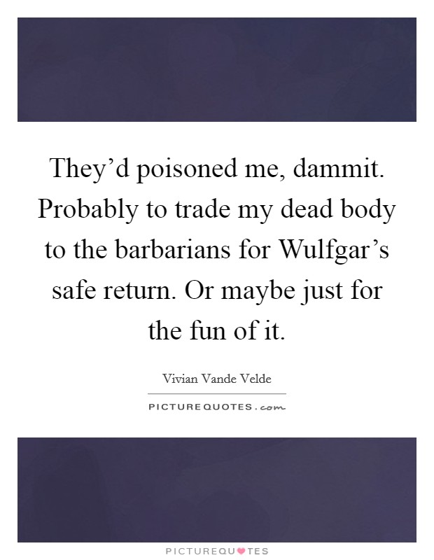 They'd poisoned me, dammit. Probably to trade my dead body to the barbarians for Wulfgar's safe return. Or maybe just for the fun of it Picture Quote #1