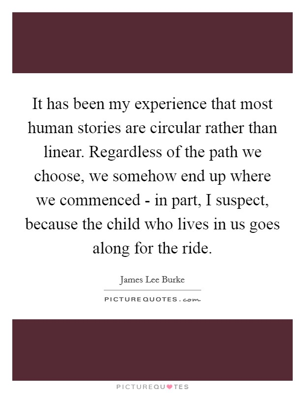 It has been my experience that most human stories are circular rather than linear. Regardless of the path we choose, we somehow end up where we commenced - in part, I suspect, because the child who lives in us goes along for the ride Picture Quote #1