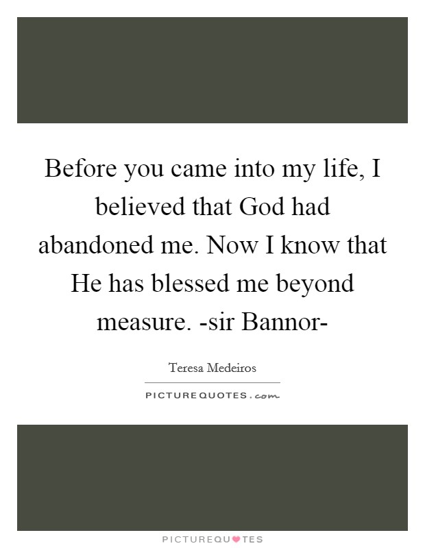 Before you came into my life, I believed that God had abandoned me. Now I know that He has blessed me beyond measure. -sir Bannor- Picture Quote #1
