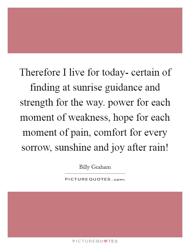 Therefore I live for today- certain of finding at sunrise guidance and strength for the way. power for each moment of weakness, hope for each moment of pain, comfort for every sorrow, sunshine and joy after rain! Picture Quote #1
