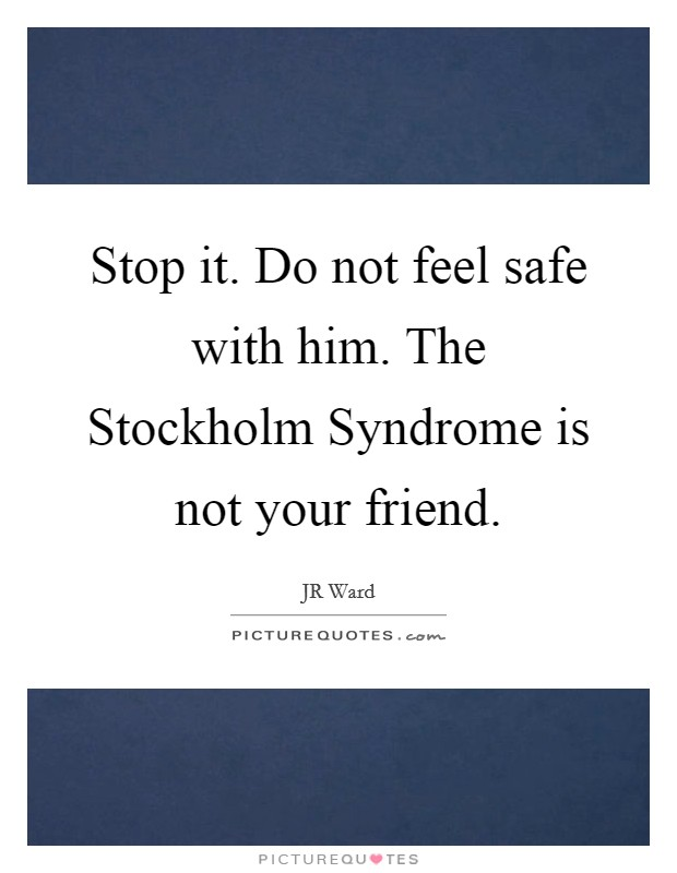Stop it. Do not feel safe with him. The Stockholm Syndrome is not your friend Picture Quote #1