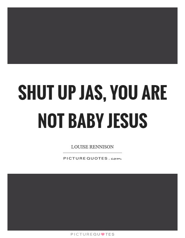 Shut up Jas, you are not Baby Jesus Picture Quote #1