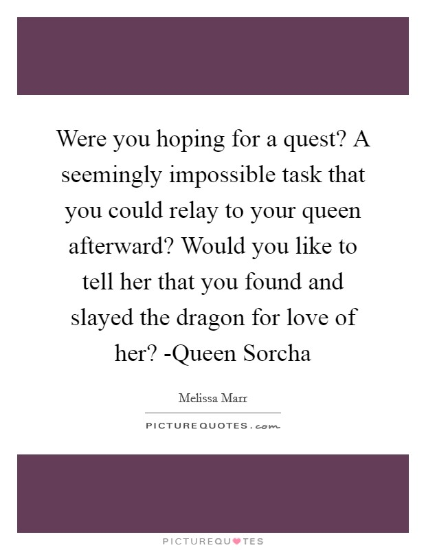 Were you hoping for a quest? A seemingly impossible task that you could relay to your queen afterward? Would you like to tell her that you found and slayed the dragon for love of her? -Queen Sorcha Picture Quote #1