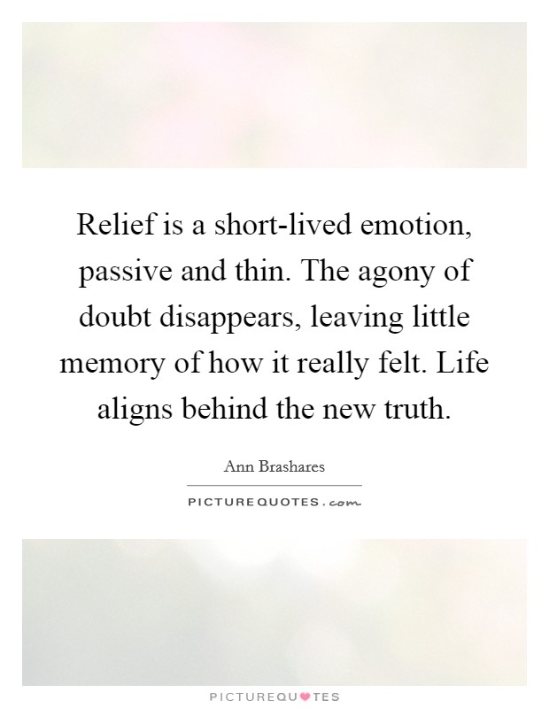 Relief is a short-lived emotion, passive and thin. The agony of doubt disappears, leaving little memory of how it really felt. Life aligns behind the new truth Picture Quote #1