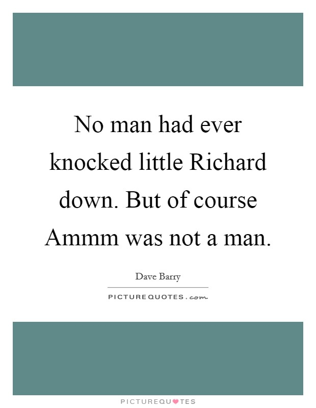 No man had ever knocked little Richard down. But of course Ammm was not a man Picture Quote #1