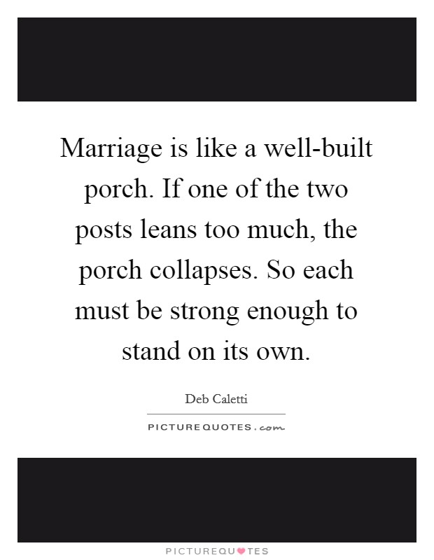 Marriage is like a well-built porch. If one of the two posts leans too much, the porch collapses. So each must be strong enough to stand on its own Picture Quote #1