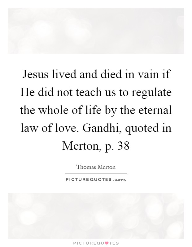 Jesus lived and died in vain if He did not teach us to regulate the whole of life by the eternal law of love. Gandhi, quoted in Merton, p. 38 Picture Quote #1