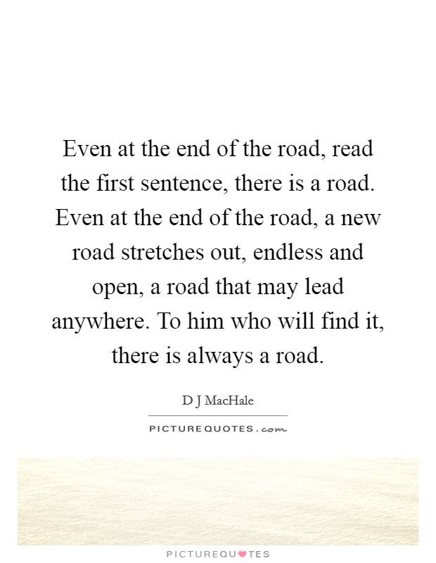 Even at the end of the road, read the first sentence, there is a road. Even at the end of the road, a new road stretches out, endless and open, a road that may lead anywhere. To him who will find it, there is always a road Picture Quote #1