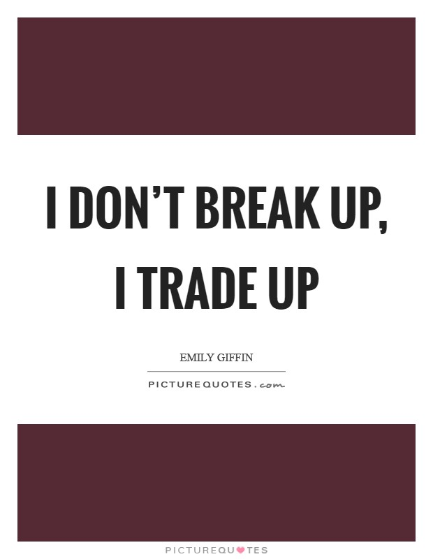 I don't break up, I trade up Picture Quote #1