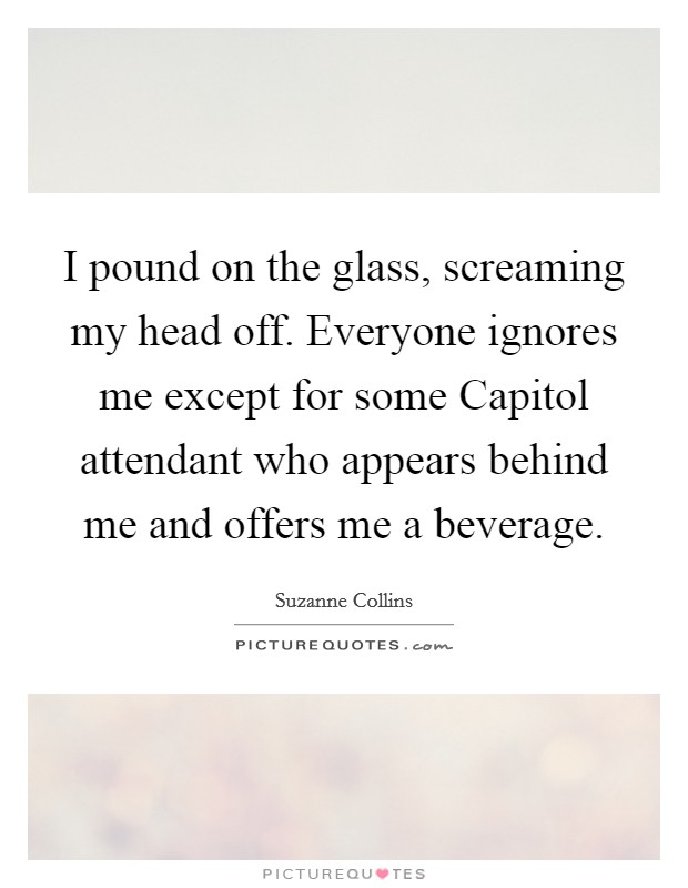 I pound on the glass, screaming my head off. Everyone ignores me except for some Capitol attendant who appears behind me and offers me a beverage Picture Quote #1