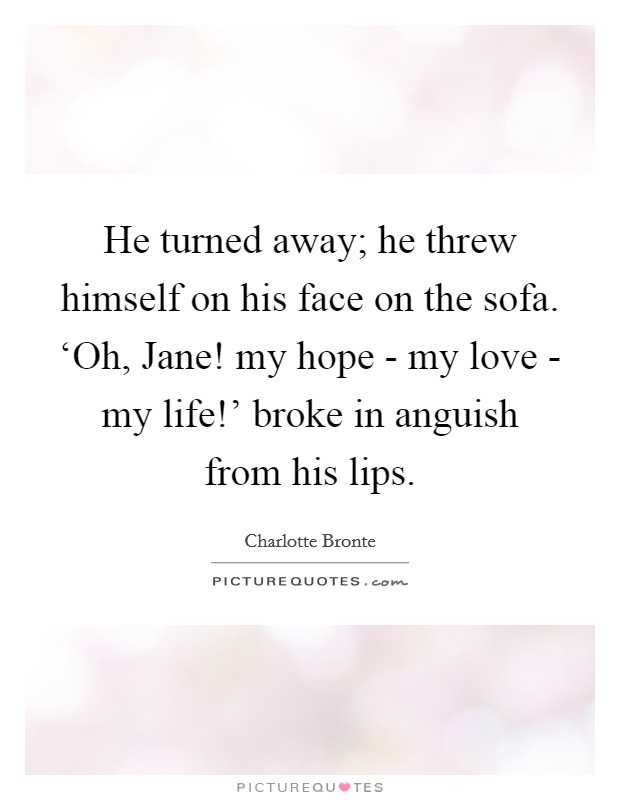 He turned away; he threw himself on his face on the sofa. 'Oh, Jane! my hope - my love - my life!' broke in anguish from his lips Picture Quote #1
