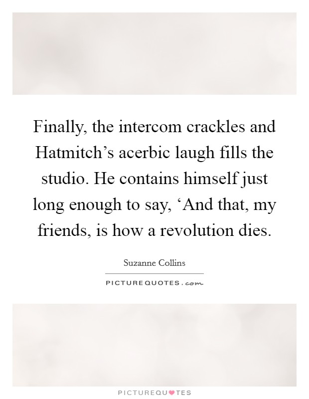 Finally, the intercom crackles and Hatmitch's acerbic laugh fills the studio. He contains himself just long enough to say, 'And that, my friends, is how a revolution dies Picture Quote #1