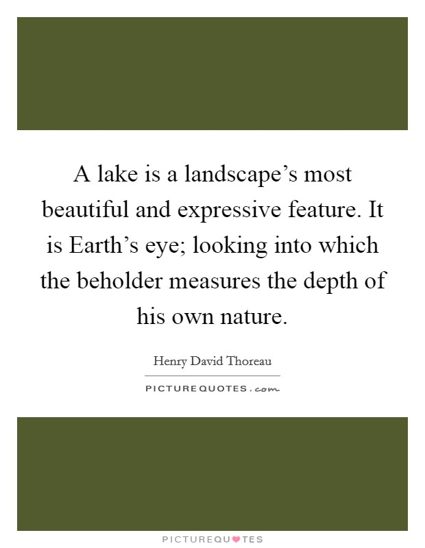 A lake is a landscape's most beautiful and expressive feature. It is Earth's eye; looking into which the beholder measures the depth of his own nature Picture Quote #1