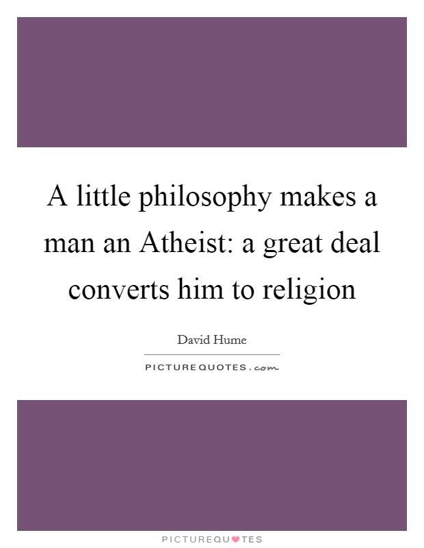 A little philosophy makes a man an Atheist: a great deal converts him to religion Picture Quote #1