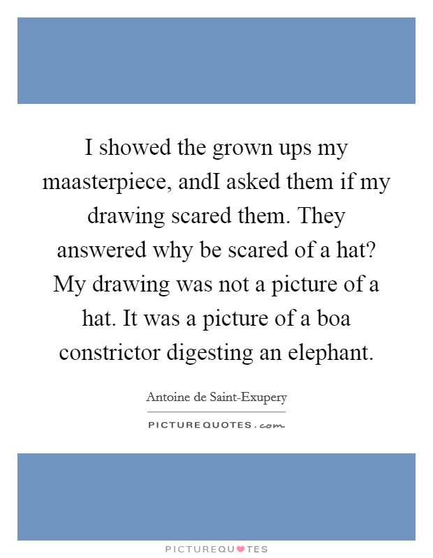 I showed the grown ups my maasterpiece, andI asked them if my drawing scared them. They answered why be scared of a hat? My drawing was not a picture of a hat. It was a picture of a boa constrictor digesting an elephant Picture Quote #1