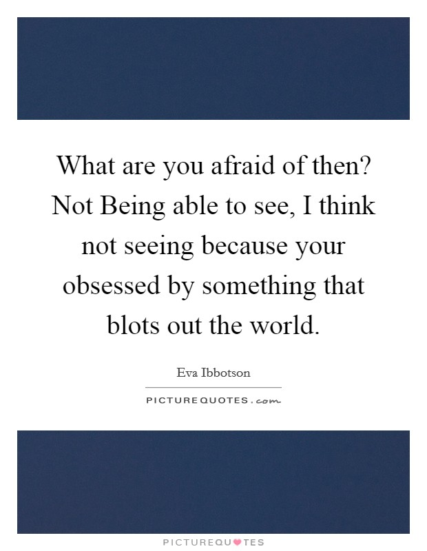 What are you afraid of then? Not Being able to see, I think not seeing because your obsessed by something that blots out the world Picture Quote #1