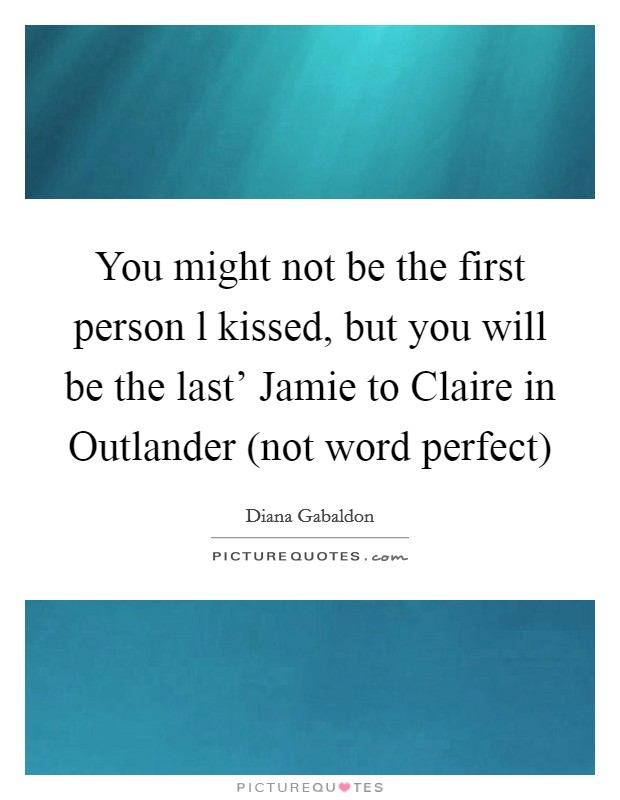 You might not be the first person l kissed, but you will be the last' Jamie to Claire in Outlander (not word perfect) Picture Quote #1