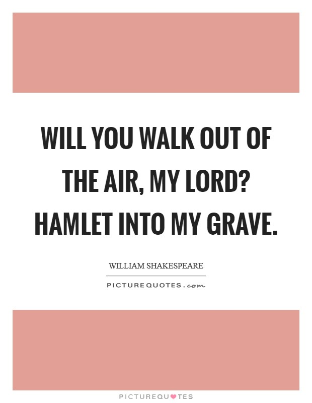 Will you walk out of the air, my lord? HAMLET Into my grave Picture Quote #1