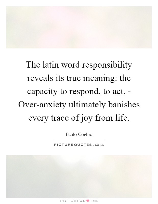 The latin word responsibility reveals its true meaning: the capacity to respond, to act. - Over-anxiety ultimately banishes every trace of joy from life Picture Quote #1