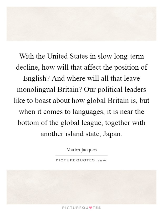 With the United States in slow long-term decline, how will that affect the position of English? And where will all that leave monolingual Britain? Our political leaders like to boast about how global Britain is, but when it comes to languages, it is near the bottom of the global league, together with another island state, Japan Picture Quote #1