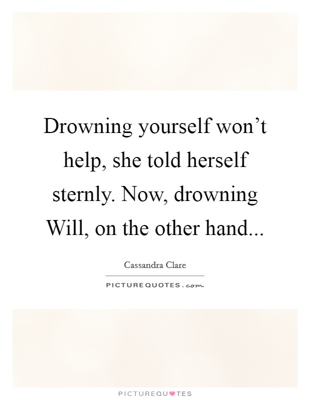 Drowning yourself won't help, she told herself sternly. Now, drowning Will, on the other hand Picture Quote #1