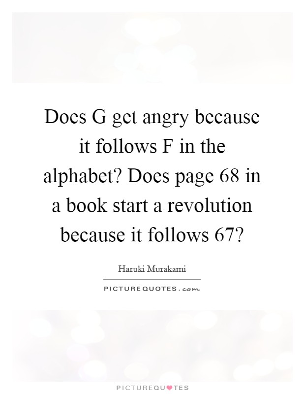 Does G get angry because it follows F in the alphabet? Does page 68 in a book start a revolution because it follows 67? Picture Quote #1